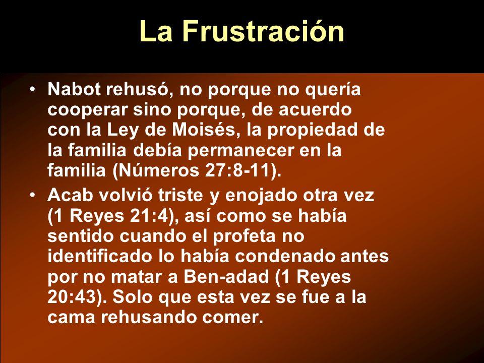 La Frustración Nabot rehusó, no porque no quería cooperar sino porque, de acuerdo con la Ley de Moisés, la propiedad de la familia debía permanecer en