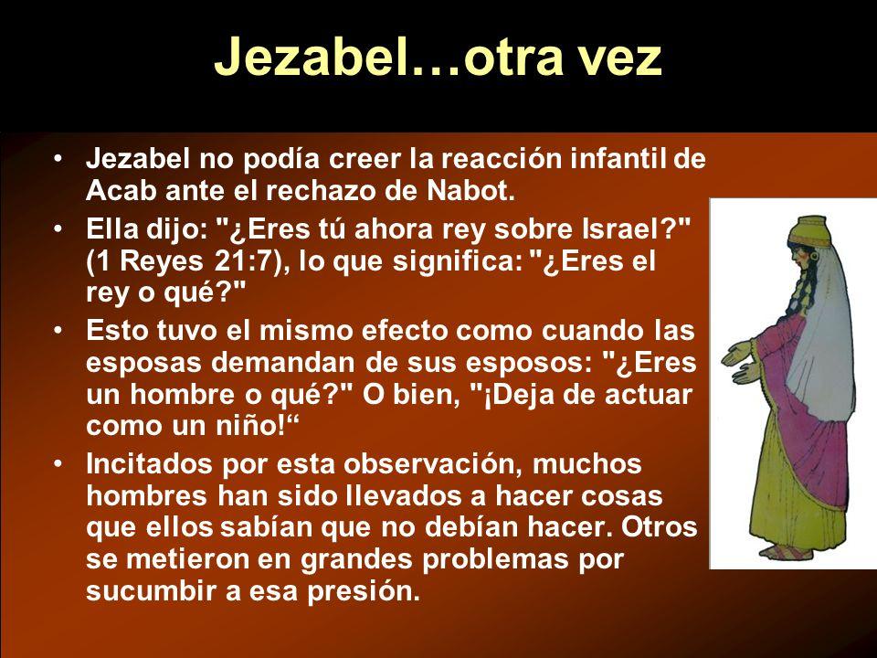 Jezabel…otra vez Jezabel no podía creer la reacción infantil de Acab ante el rechazo de Nabot. Ella dijo: