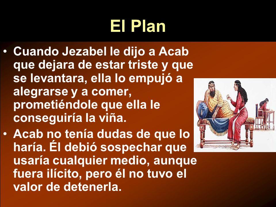 Cuando Jezabel le dijo a Acab que dejara de estar triste y que se levantara, ella lo empujó a alegrarse y a comer, prometiéndole que ella le conseguir