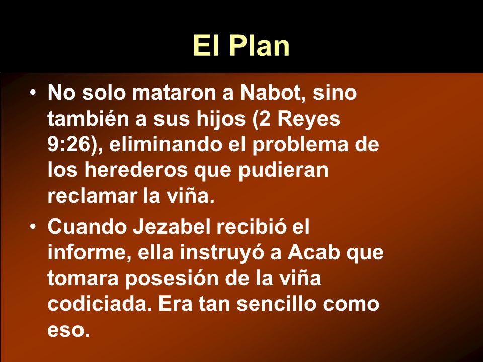 El Plan No solo mataron a Nabot, sino también a sus hijos (2 Reyes 9:26), eliminando el problema de los herederos que pudieran reclamar la viña. Cuand