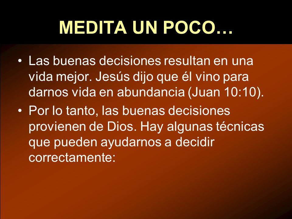 MEDITA UN POCO… Las buenas decisiones resultan en una vida mejor. Jesús dijo que él vino para darnos vida en abundancia (Juan 10:10). Por lo tanto, la