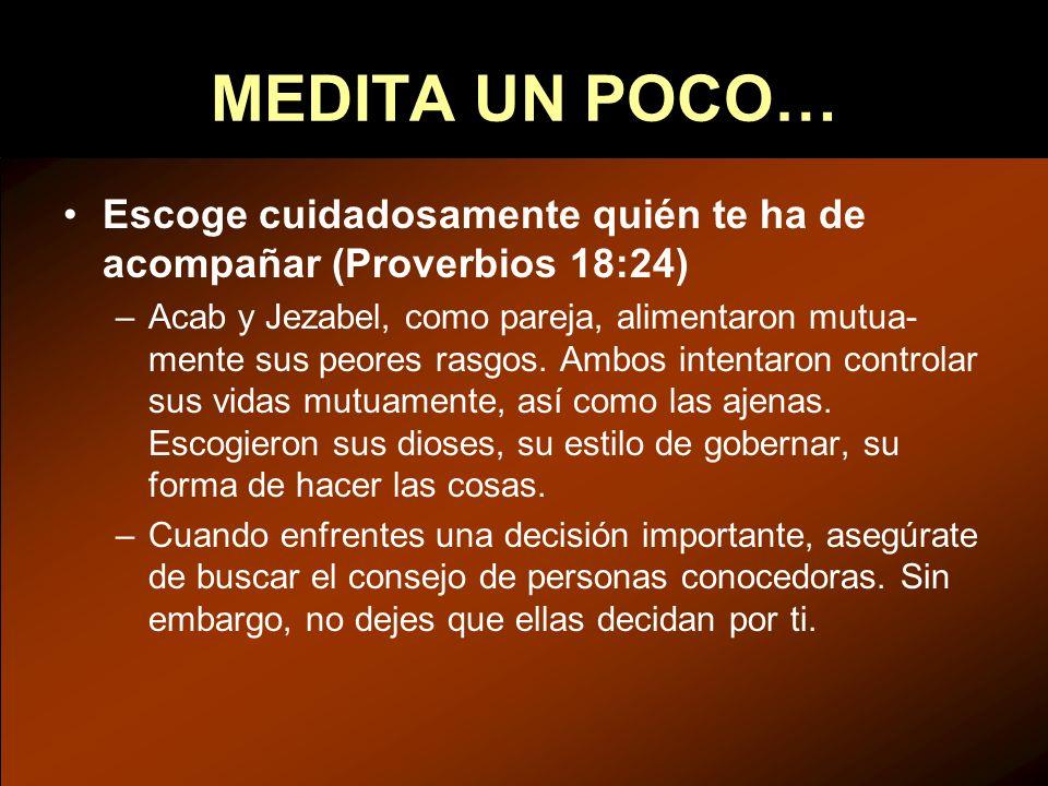 MEDITA UN POCO… Escoge cuidadosamente quién te ha de acompañar (Proverbios 18:24) –Acab y Jezabel, como pareja, alimentaron mutua- mente sus peores ra