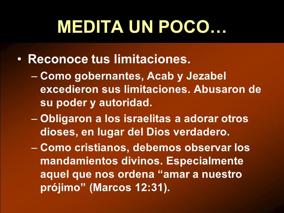 MEDITA UN POCO… Reconoce tus limitaciones. –Como gobernantes, Acab y Jezabel excedieron sus limitaciones. Abusaron de su poder y autoridad. –Obligaron