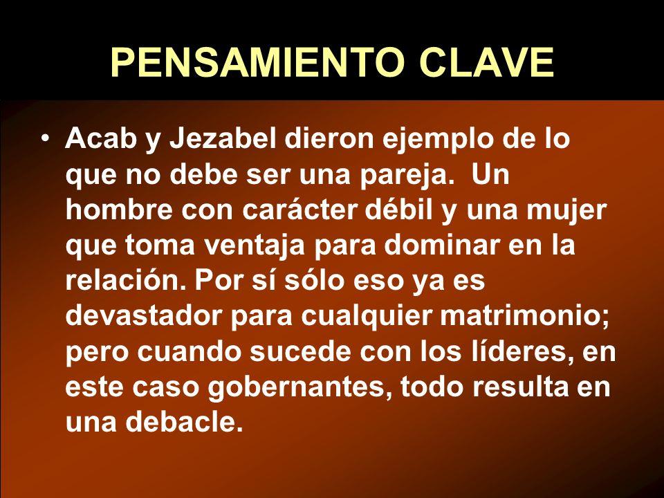 PENSAMIENTO CLAVE Acab y Jezabel dieron ejemplo de lo que no debe ser una pareja. Un hombre con carácter débil y una mujer que toma ventaja para domin