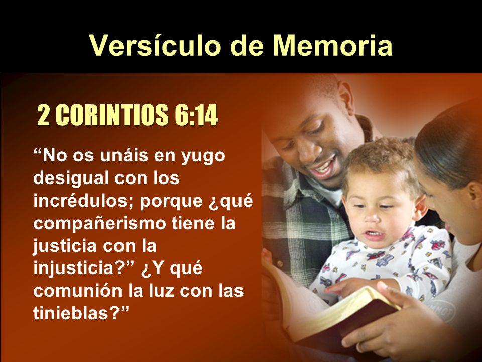 Versículo de Memoria 2 CORINTIOS 6:14 No os unáis en yugo desigual con los incrédulos; porque ¿qué compañerismo tiene la justicia con la injusticia? ¿