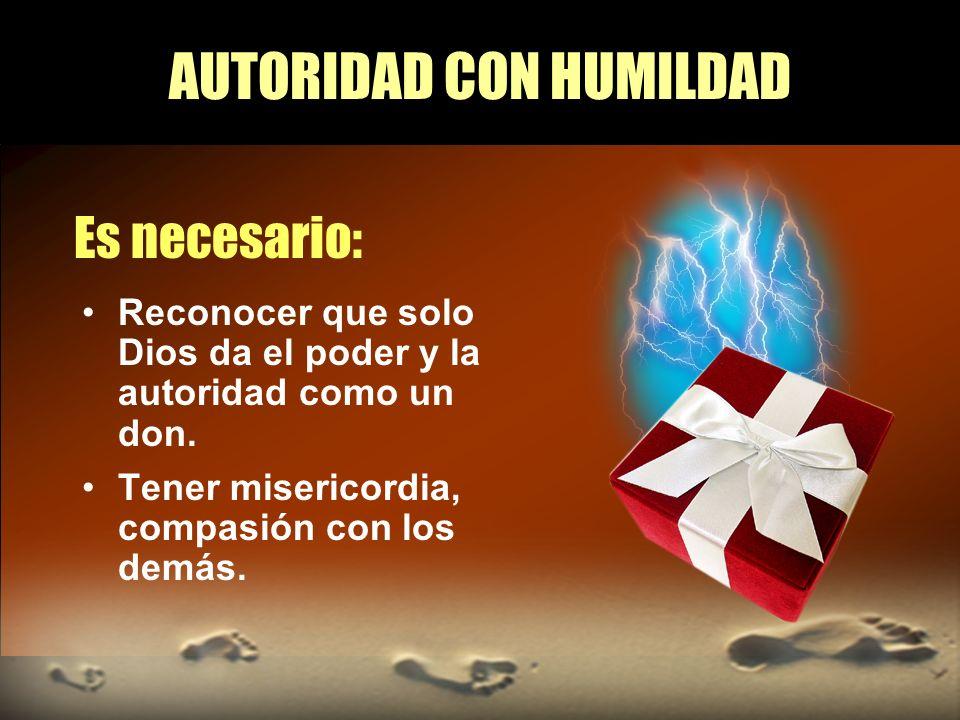 AUTORIDAD CON HUMILDAD Es necesario: Reconocer que solo Dios da el poder y la autoridad como un don. Tener misericordia, compasión con los demás.