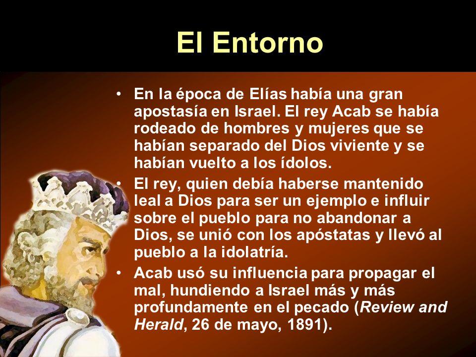 El Entorno En la época de Elías había una gran apostasía en Israel. El rey Acab se había rodeado de hombres y mujeres que se habían separado del Dios