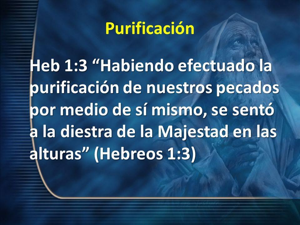 Purificación Heb 1:3 Habiendo efectuado la purificación de nuestros pecados por medio de sí mismo, se sentó a la diestra de la Majestad en las alturas