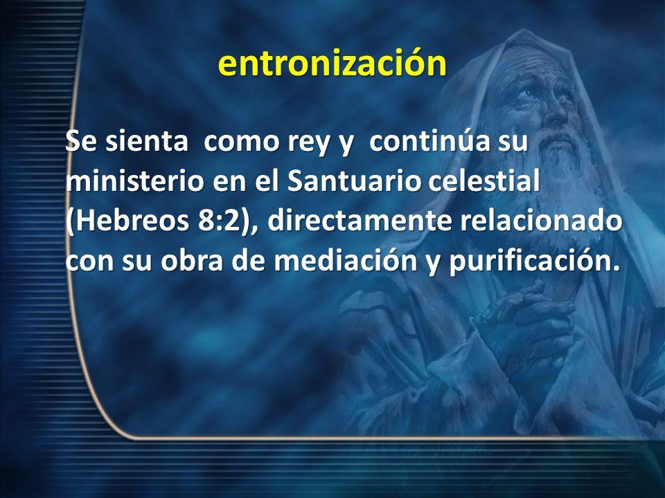 entronización Se sienta como rey y continúa su ministerio en el Santuario celestial (Hebreos 8:2), directamente relacionado con su obra de mediación y