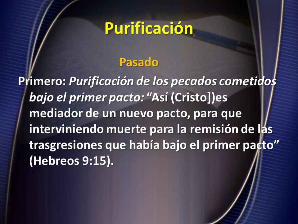 Purificación Pasado Primero: Purificación de los pecados cometidos bajo el primer pacto: Así (Cristo])es mediador de un nuevo pacto, para que intervin