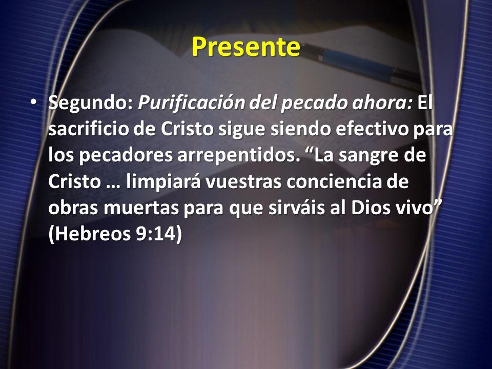 Presente Segundo: Purificación del pecado ahora: El sacrificio de Cristo sigue siendo efectivo para los pecadores arrepentidos. La sangre de Cristo …