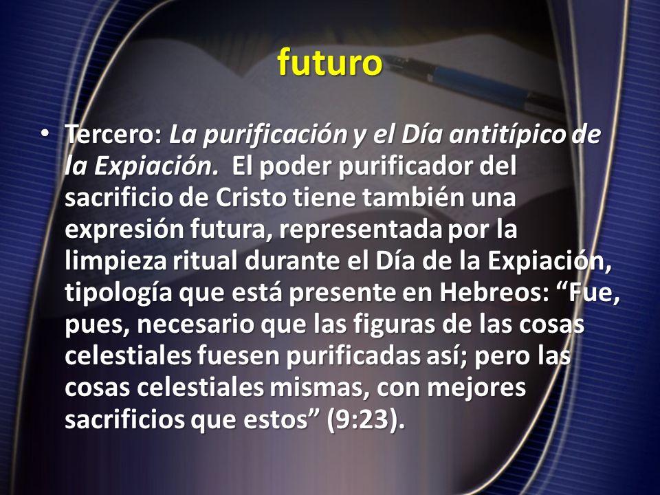 futuro Tercero: La purificación y el Día antitípico de la Expiación. El poder purificador del sacrificio de Cristo tiene también una expresión futura,