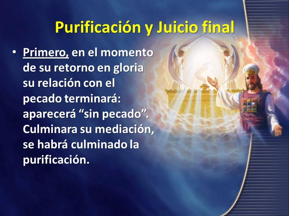 Purificación y Juicio final Primero, en el momento de su retorno en gloria su relación con el pecado terminará: aparecerá sin pecado. Culminara su med