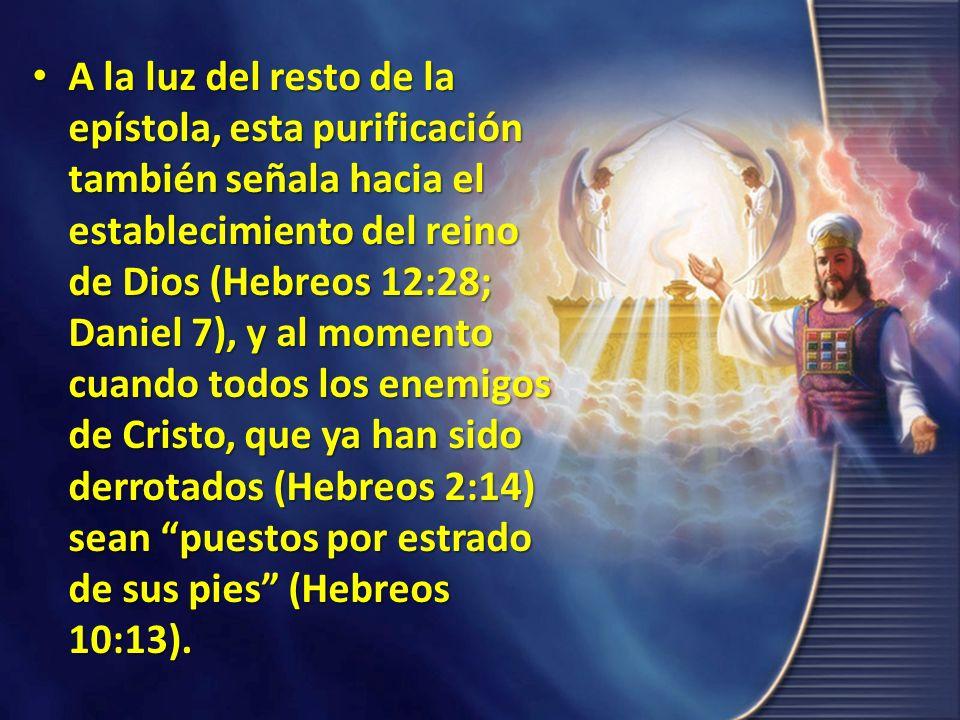 A la luz del resto de la epístola, esta purificación también señala hacia el establecimiento del reino de Dios (Hebreos 12:28; Daniel 7), y al momento