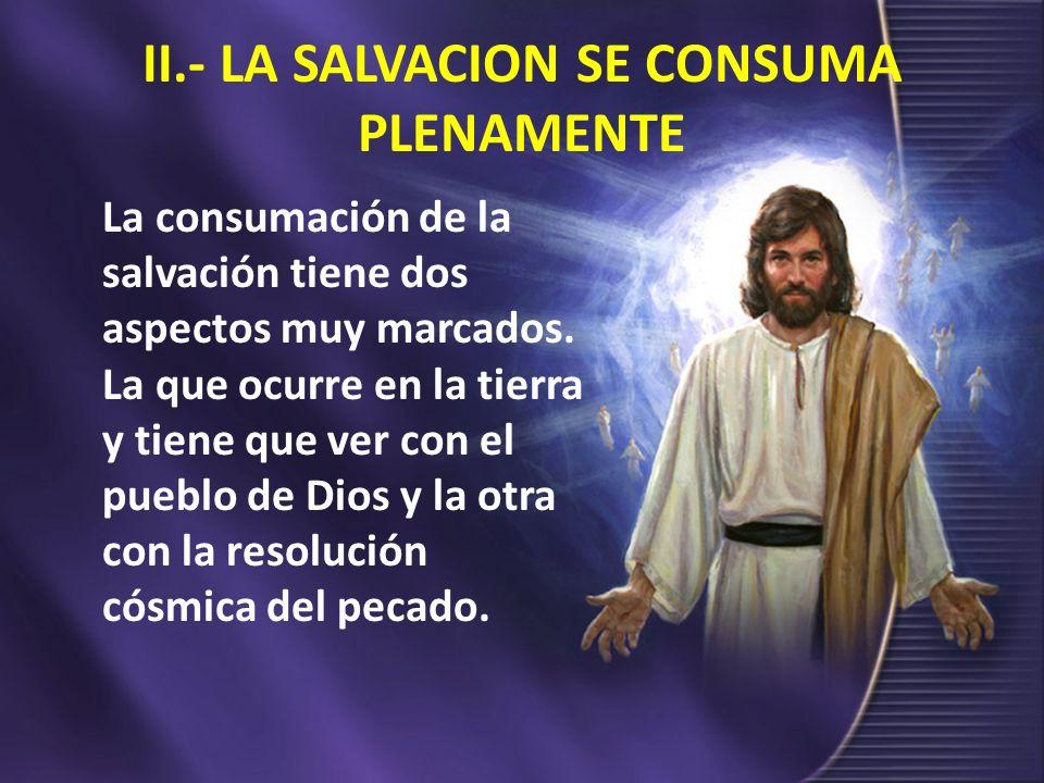 II.- LA SALVACION SE CONSUMA PLENAMENTE La consumación de la salvación tiene dos aspectos muy marcados. La que ocurre en la tierra y tiene que ver con