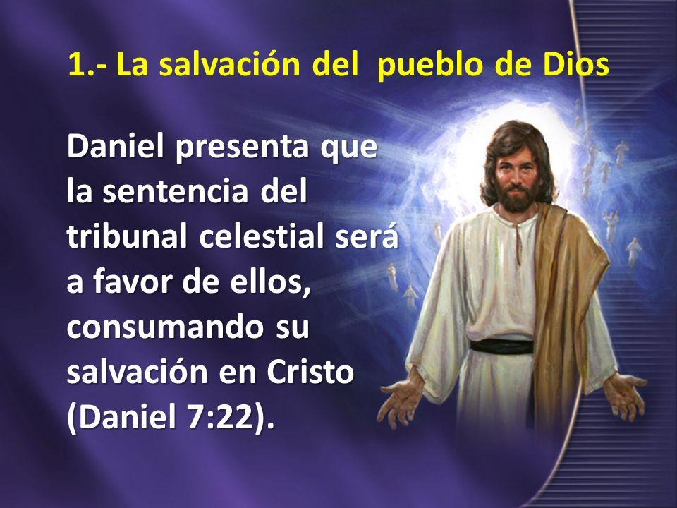 1.- La salvación del pueblo de Dios Daniel presenta que la sentencia del tribunal celestial será a favor de ellos, consumando su salvación en Cristo (