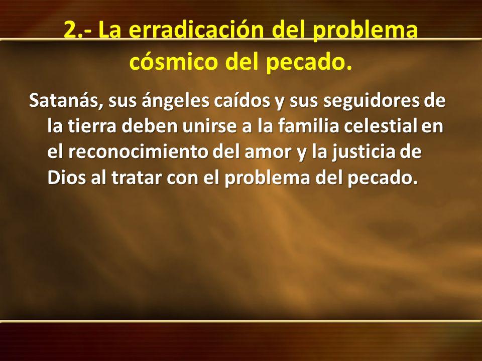 2.- La erradicación del problema cósmico del pecado. Satanás, sus ángeles caídos y sus seguidores de la tierra deben unirse a la familia celestial en