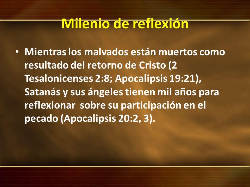 Milenio de reflexión Mientras los malvados están muertos como resultado del retorno de Cristo (2 Tesalonicenses 2:8; Apocalipsis 19:21), Satanás y sus