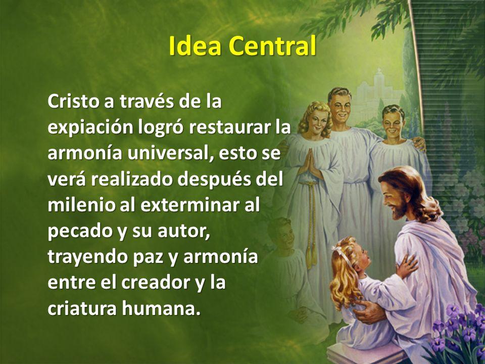 Idea Central Cristo a través de la expiación logró restaurar la armonía universal, esto se verá realizado después del milenio al exterminar al pecado