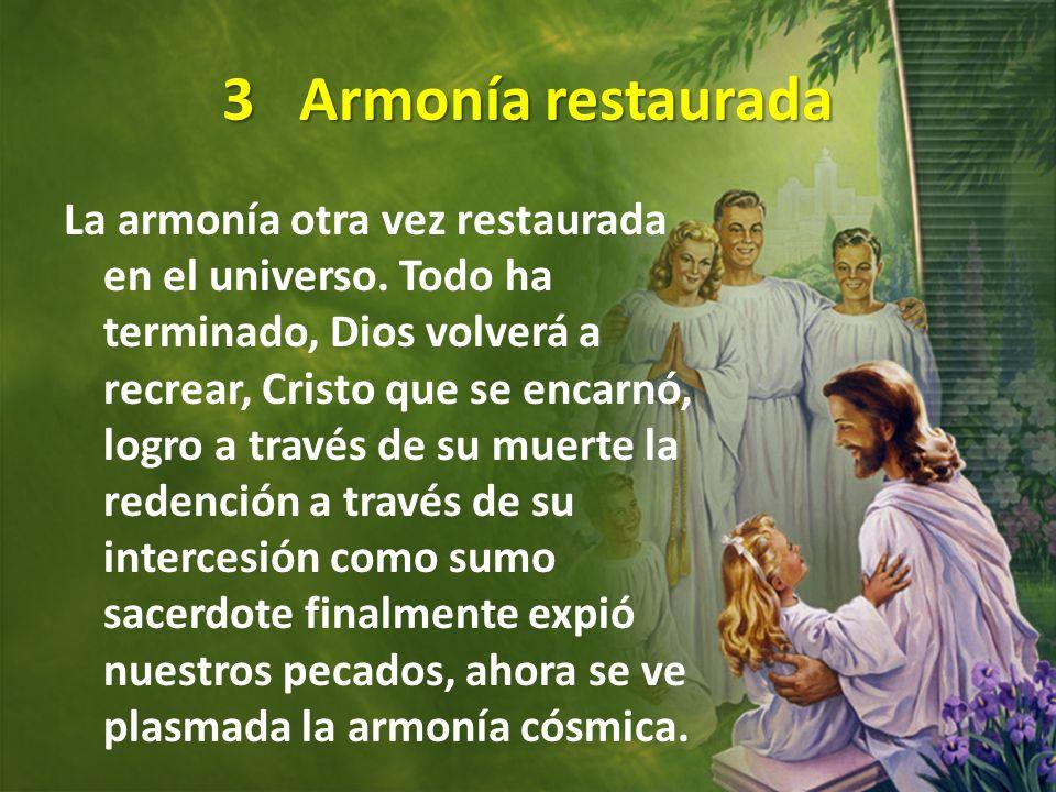 3 Armonía restaurada La armonía otra vez restaurada en el universo. Todo ha terminado, Dios volverá a recrear, Cristo que se encarnó, logro a través d