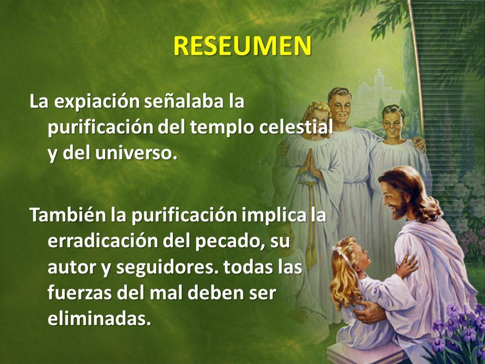 RESEUMEN La expiación señalaba la purificación del templo celestial y del universo. También la purificación implica la erradicación del pecado, su aut