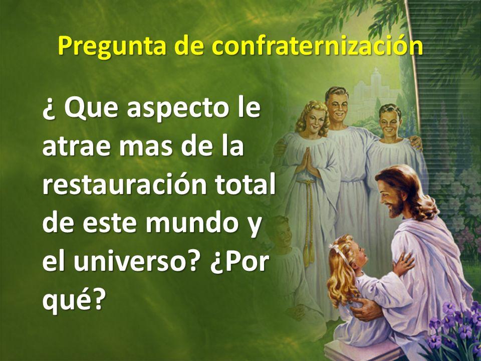 Pregunta de confraternización ¿ Que aspecto le atrae mas de la restauración total de este mundo y el universo? ¿Por qué?