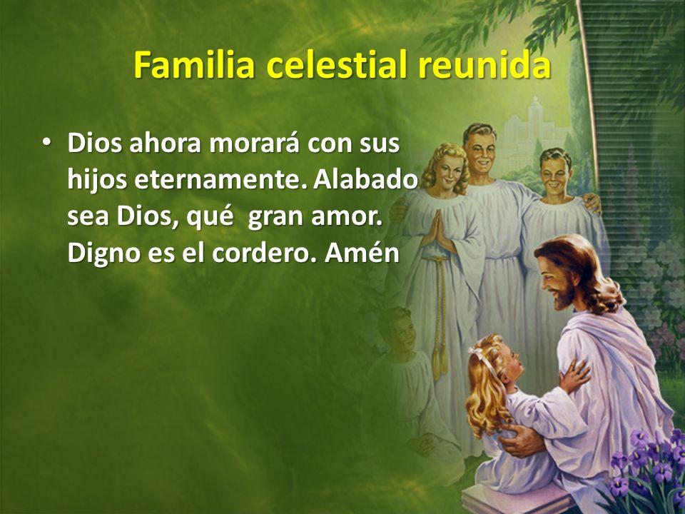 Familia celestial reunida Dios ahora morará con sus hijos eternamente. Alabado sea Dios, qué gran amor. Digno es el cordero. Amén Dios ahora morará co