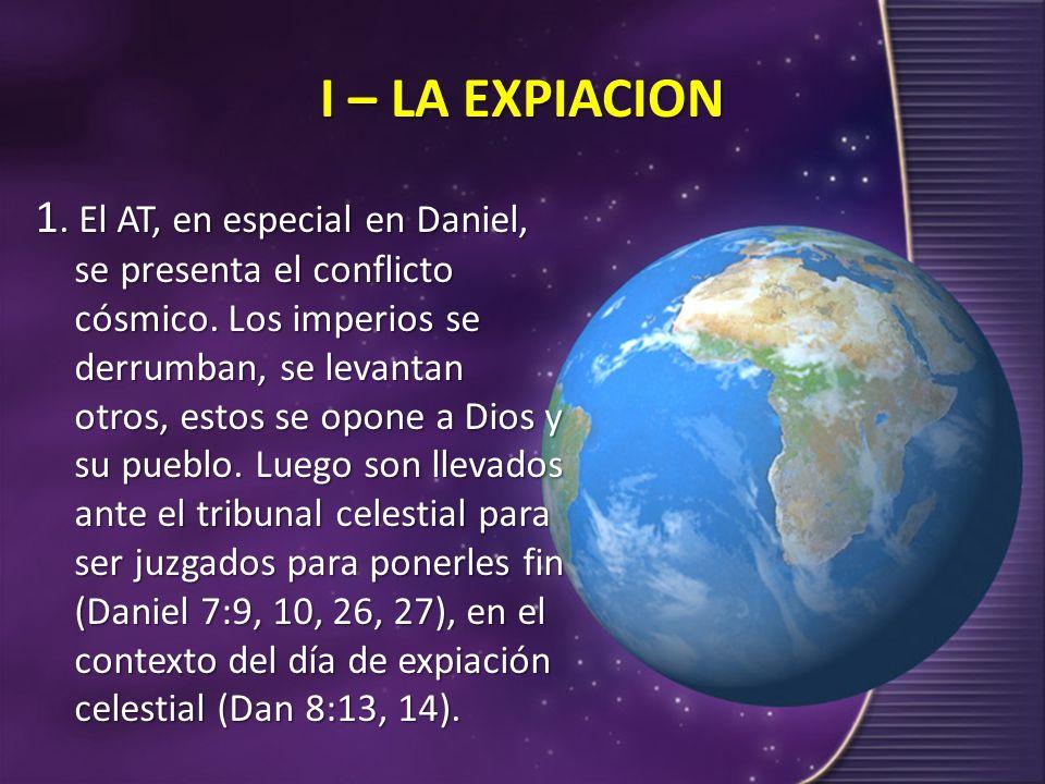 I – LA EXPIACION 1. El AT, en especial en Daniel, se presenta el conflicto cósmico. Los imperios se derrumban, se levantan otros, estos se opone a Dio