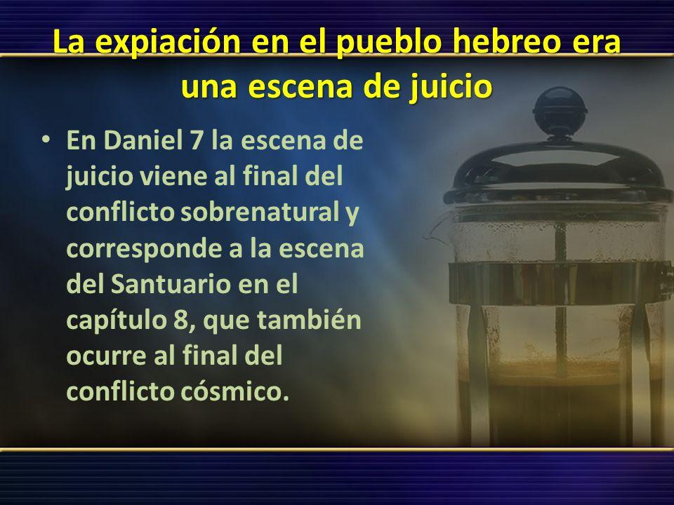 La expiación en el pueblo hebreo era una escena de juicio En Daniel 7 la escena de juicio viene al final del conflicto sobrenatural y corresponde a la