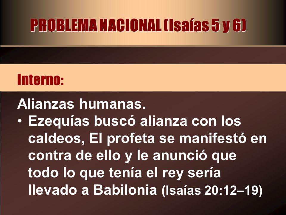 PROBLEMA NACIONAL (Isaías 5 y 6) Alianzas humanas. Ezequías buscó alianza con los caldeos, El profeta se manifestó en contra de ello y le anunció que