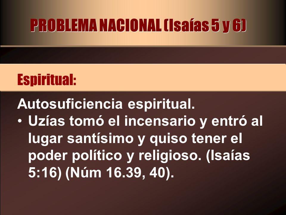 PROBLEMA NACIONAL (Isaías 5 y 6) Autosuficiencia espiritual. Uzías tomó el incensario y entró al lugar santísimo y quiso tener el poder político y rel