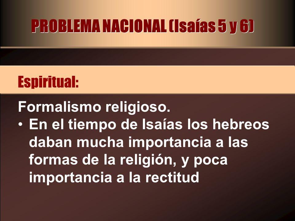 PROBLEMA NACIONAL (Isaías 5 y 6) Formalismo religioso. En el tiempo de Isaías los hebreos daban mucha importancia a las formas de la religión, y poca