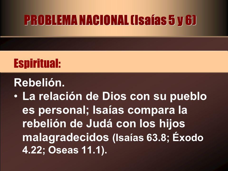 PROBLEMA NACIONAL (Isaías 5 y 6) Rebelión. La relación de Dios con su pueblo es personal; Isaías compara la rebelión de Judá con los hijos malagradeci