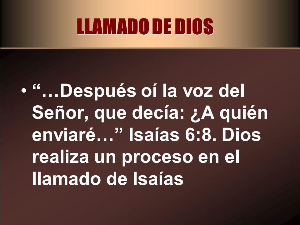 LLAMADO DE DIOS …Después oí la voz del Señor, que decía: ¿A quién enviaré… Isaías 6:8. Dios realiza un proceso en el llamado de Isaías