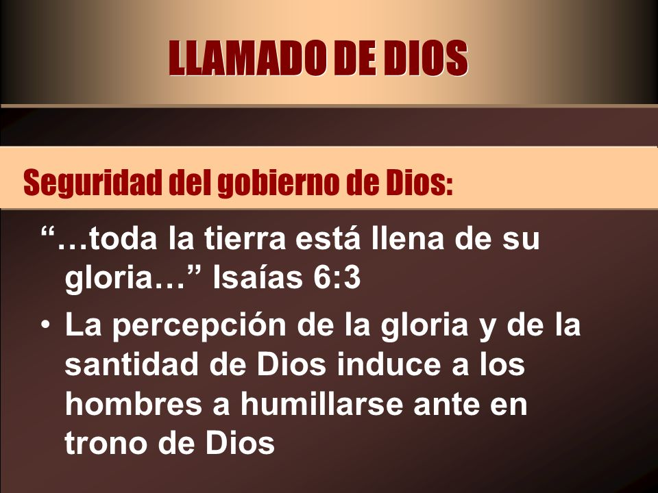 LLAMADO DE DIOS …toda la tierra está llena de su gloria… Isaías 6:3 La percepción de la gloria y de la santidad de Dios induce a los hombres a humilla