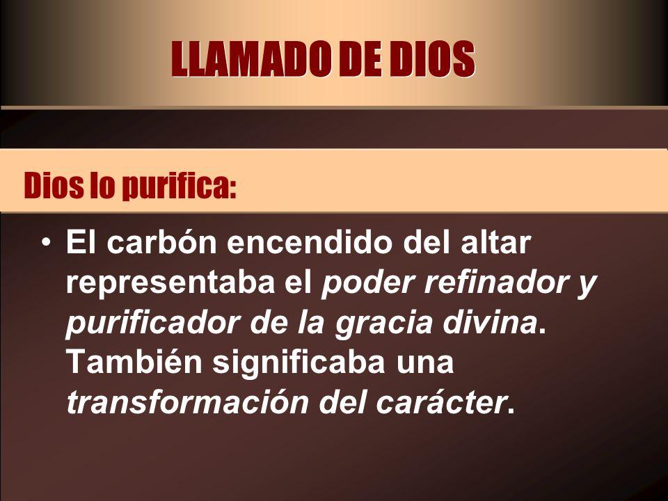 LLAMADO DE DIOS El carbón encendido del altar representaba el poder refinador y purificador de la gracia divina. También significaba una transformació