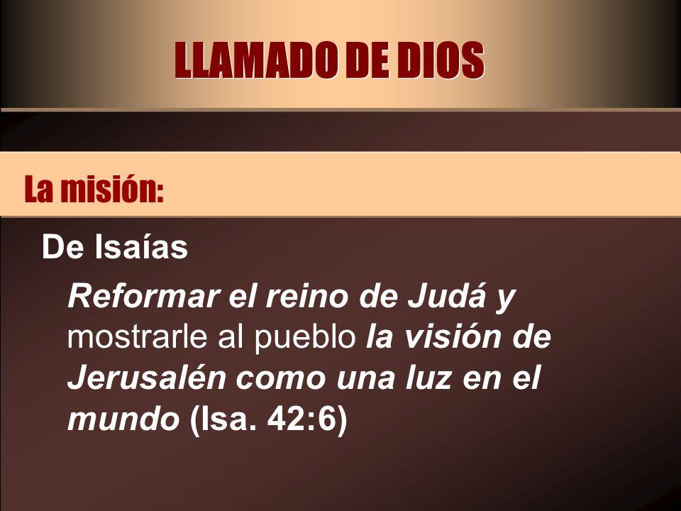 LLAMADO DE DIOS De Isaías Reformar el reino de Judá y mostrarle al pueblo la visión de Jerusalén como una luz en el mundo (Isa. 42:6) La misión: