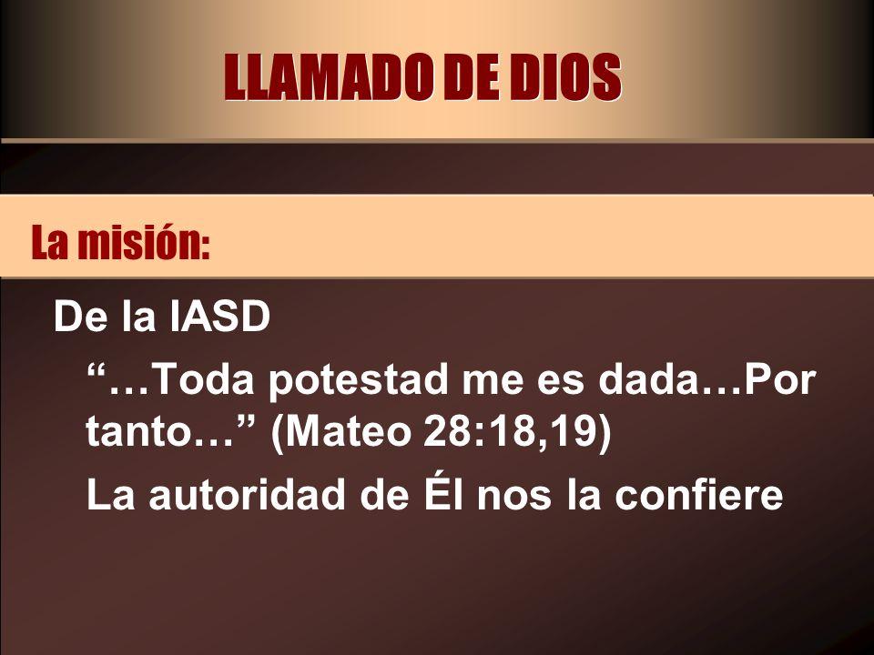 LLAMADO DE DIOS De la IASD …Toda potestad me es dada…Por tanto… (Mateo 28:18,19) La autoridad de Él nos la confiere La misión: