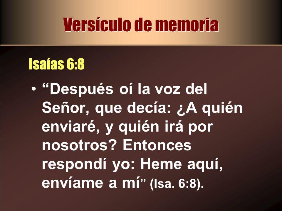 Versículo de memoria Isaías 6:8 Después oí la voz del Señor, que decía: ¿A quién enviaré, y quién irá por nosotros? Entonces respondí yo: Heme aquí, e