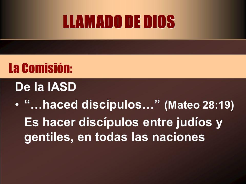 LLAMADO DE DIOS De la IASD …haced discípulos… (Mateo 28:19) Es hacer discípulos entre judíos y gentiles, en todas las naciones La Comisión: