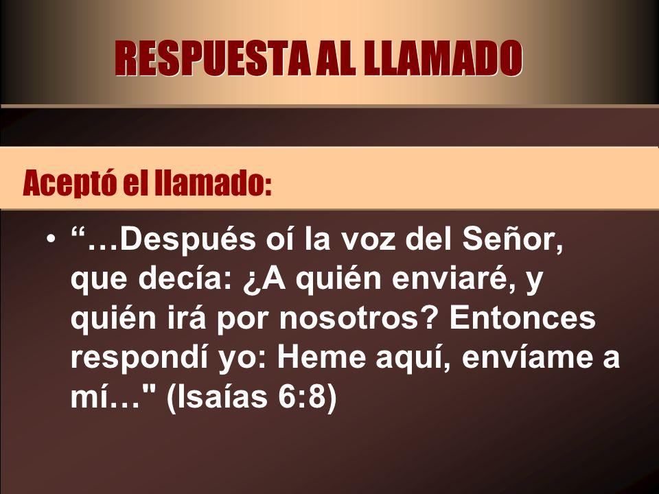 RESPUESTA AL LLAMADO …Después oí la voz del Señor, que decía: ¿A quién enviaré, y quién irá por nosotros? Entonces respondí yo: Heme aquí, envíame a m