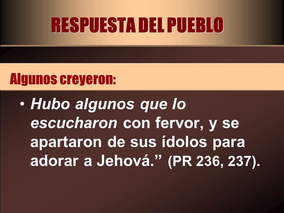 RESPUESTA DEL PUEBLO Hubo algunos que lo escucharon con fervor, y se apartaron de sus ídolos para adorar a Jehová. (PR 236, 237). Algunos creyeron: