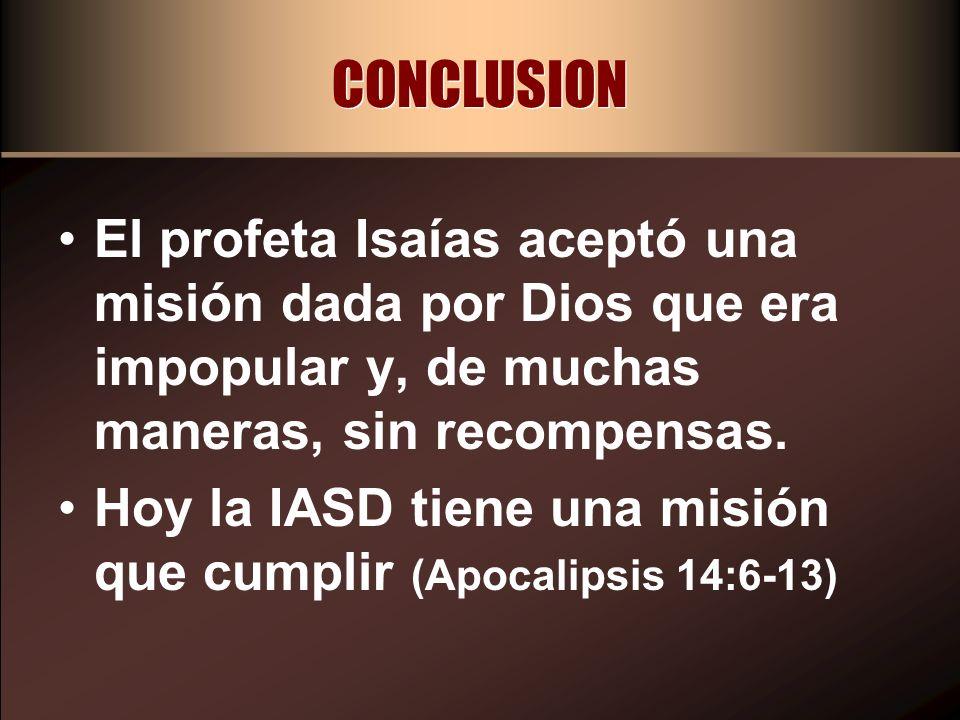 CONCLUSION El profeta Isaías aceptó una misión dada por Dios que era impopular y, de muchas maneras, sin recompensas. Hoy la IASD tiene una misión que