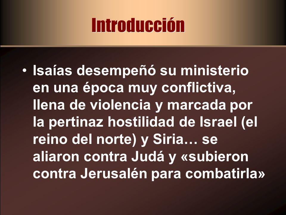 Introducción Isaías desempeñó su ministerio en una época muy conflictiva, llena de violencia y marcada por la pertinaz hostilidad de Israel (el reino