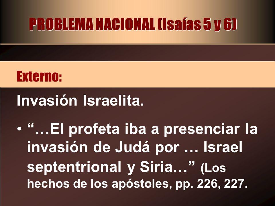 PROBLEMA NACIONAL (Isaías 5 y 6) Invasión Israelita. …El profeta iba a presenciar la invasión de Judá por … Israel septentrional y Siria… (Los hechos