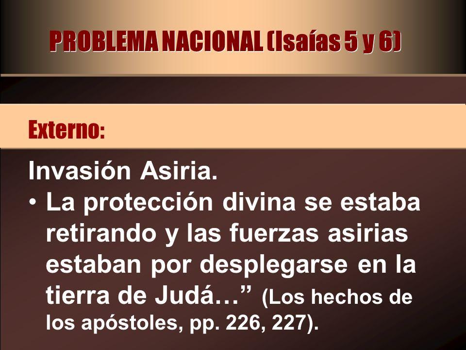 PROBLEMA NACIONAL (Isaías 5 y 6) Invasión Asiria. La protección divina se estaba retirando y las fuerzas asirias estaban por desplegarse en la tierra