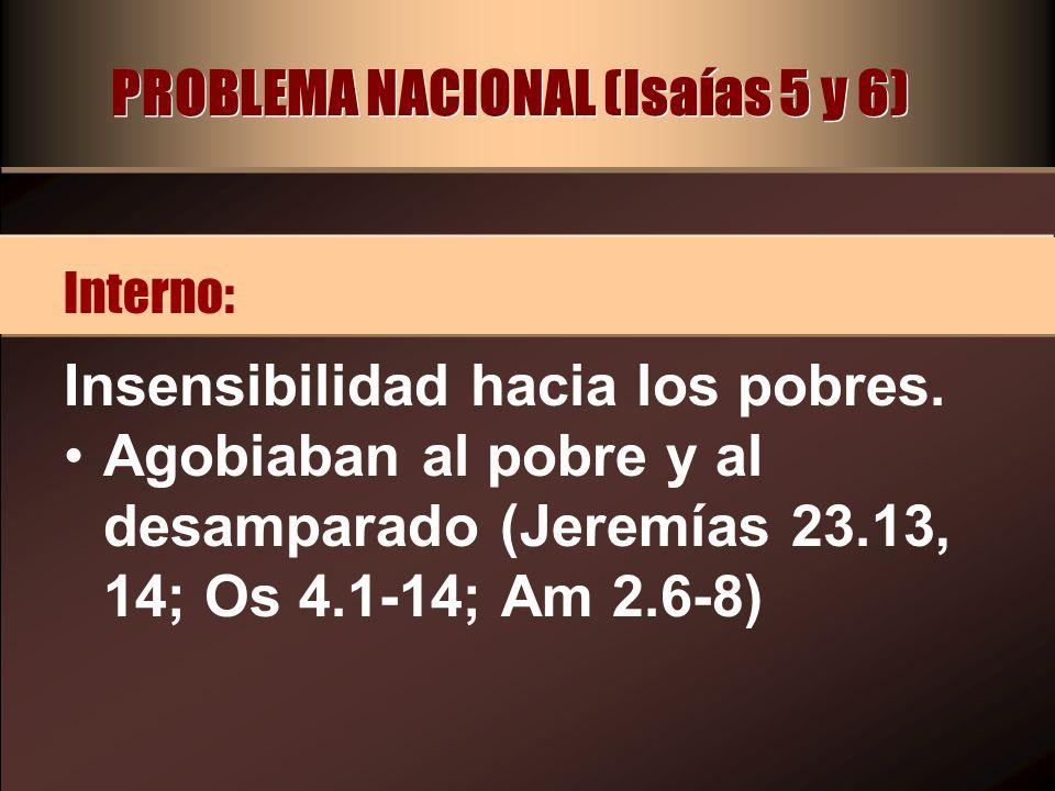 PROBLEMA NACIONAL (Isaías 5 y 6) Insensibilidad hacia los pobres. Agobiaban al pobre y al desamparado (Jeremías 23.13, 14; Os 4.1-14; Am 2.6-8) Intern