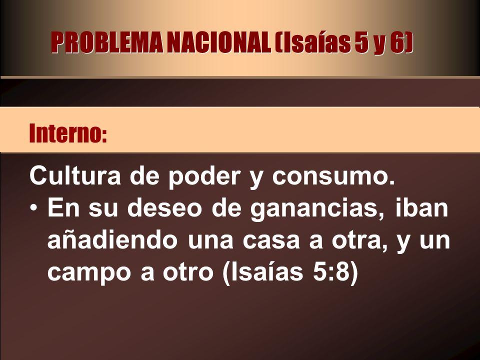 PROBLEMA NACIONAL (Isaías 5 y 6) Cultura de poder y consumo. En su deseo de ganancias, iban añadiendo una casa a otra, y un campo a otro (Isaías 5:8)
