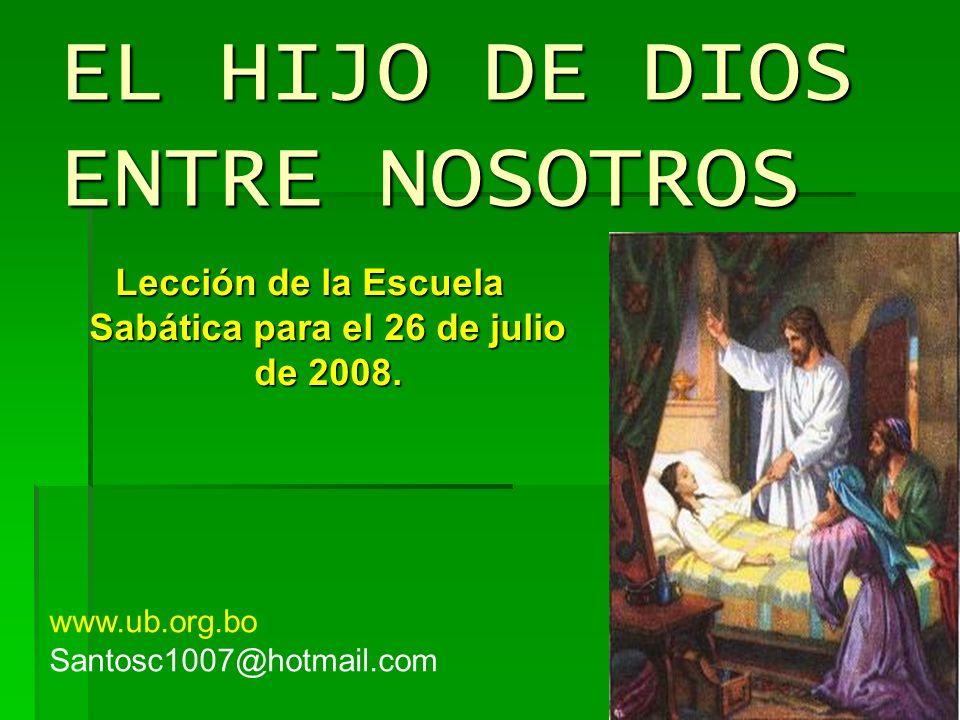 EL HIJO DE DIOS ENTRE NOSOTROS Lección de la Escuela Sabática para el 26 de julio de 2008. www.ub.org.bo Santosc1007@hotmail.com