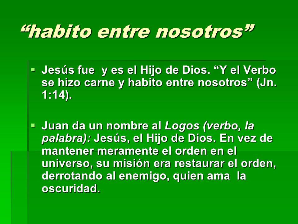 habito entre nosotros Jesús fue y es el Hijo de Dios. Y el Verbo se hizo carne y habito entre nosotros (Jn. 1:14). Jesús fue y es el Hijo de Dios. Y e